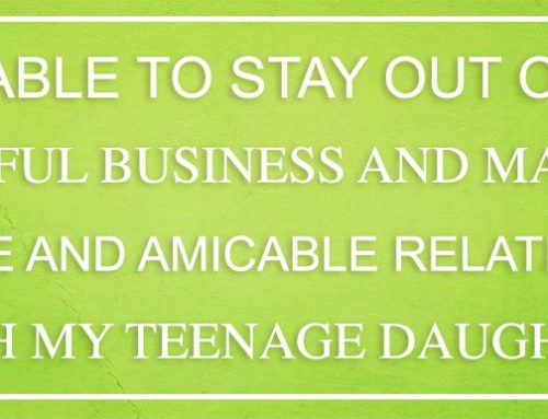 I was able to stay out of this stressful business and maintain a close and amicable relationship with my teenage daughter